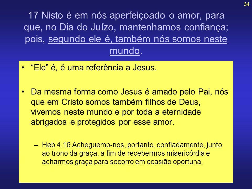 17 Nisto é em nós aperfeiçoado o amor, para que, no Dia do Juízo, mantenhamos confiança; pois, segundo ele é, também nós somos neste mundo.