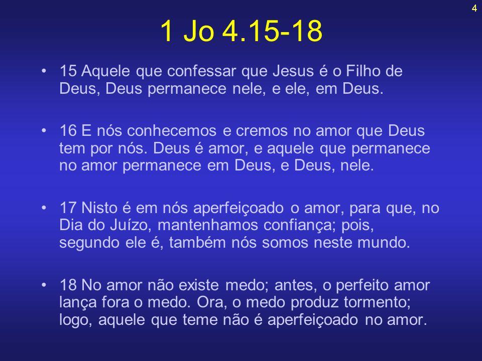 1 Jo 4.15-18 15 Aquele que confessar que Jesus é o Filho de Deus, Deus permanece nele, e ele, em Deus.