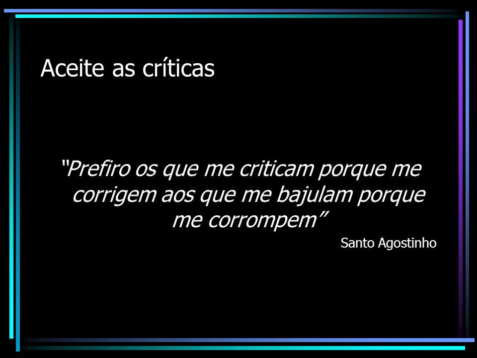 Aceite as críticas Prefiro os que me criticam porque me corrigem aos que me bajulam porque me corrompem