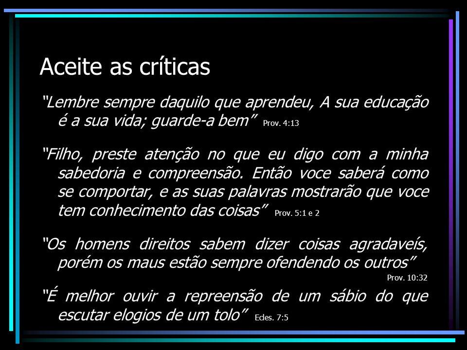 Aceite as críticas Lembre sempre daquilo que aprendeu, A sua educação é a sua vida; guarde-a bem Prov. 4:13.