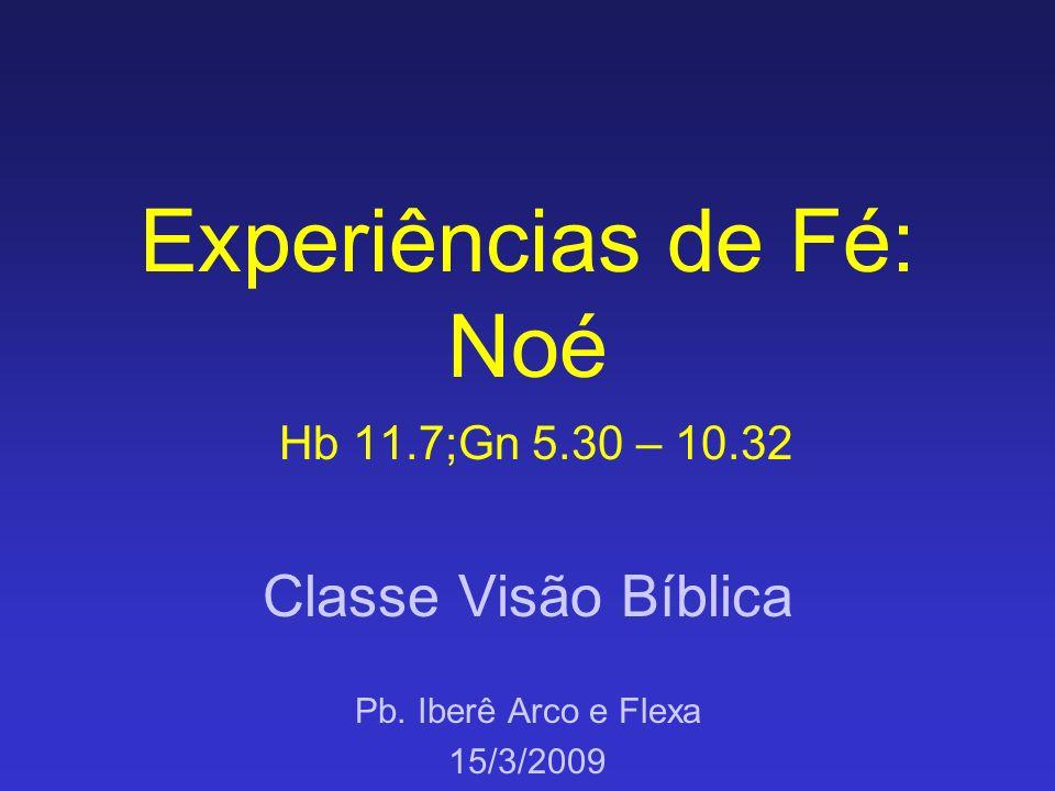 Experiências de Fé: Noé Hb 11.7;Gn 5.30 – 10.32