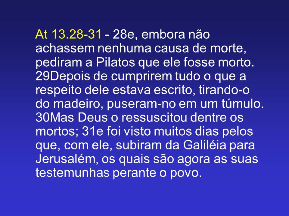 At 13.28-31 - 28e, embora não achassem nenhuma causa de morte, pediram a Pilatos que ele fosse morto.