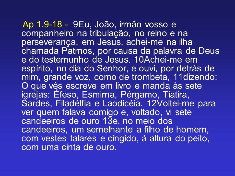 Ap 1.9-18 - 9Eu, João, irmão vosso e companheiro na tribulação, no reino e na perseverança, em Jesus, achei-me na ilha chamada Patmos, por causa da palavra de Deus e do testemunho de Jesus.