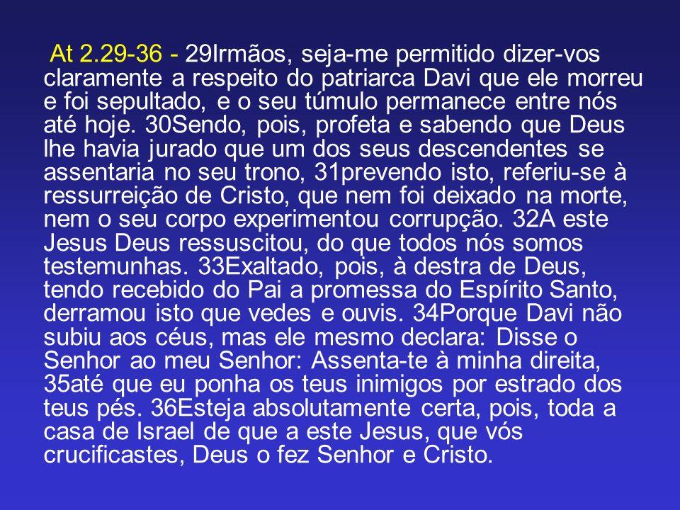 At 2.29-36 - 29Irmãos, seja-me permitido dizer-vos claramente a respeito do patriarca Davi que ele morreu e foi sepultado, e o seu túmulo permanece entre nós até hoje.