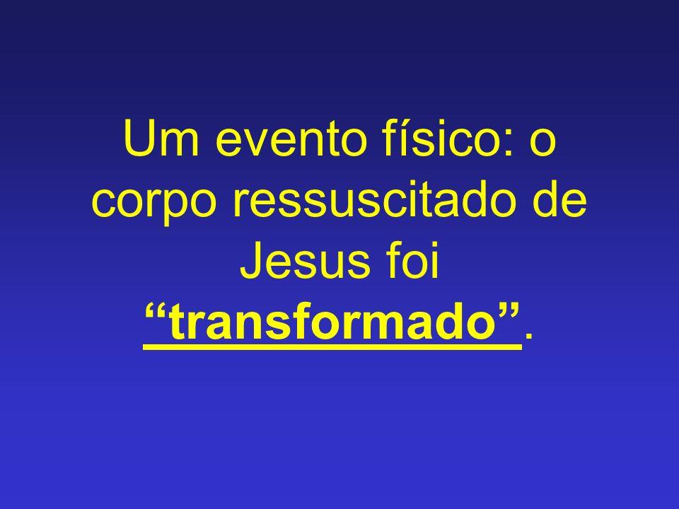 Um evento físico: o corpo ressuscitado de Jesus foi transformado .