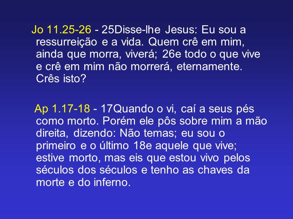 Jo 11. 25-26 - 25Disse-lhe Jesus: Eu sou a ressurreição e a vida