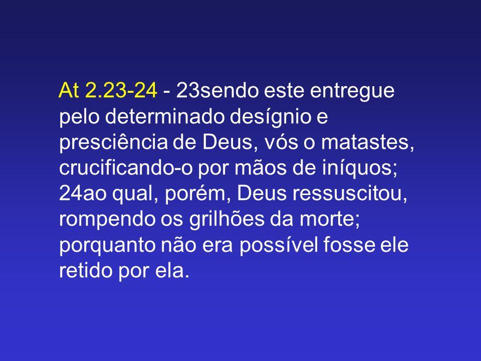 At 2.23-24 - 23sendo este entregue pelo determinado desígnio e presciência de Deus, vós o matastes, crucificando-o por mãos de iníquos; 24ao qual, porém, Deus ressuscitou, rompendo os grilhões da morte; porquanto não era possível fosse ele retido por ela.