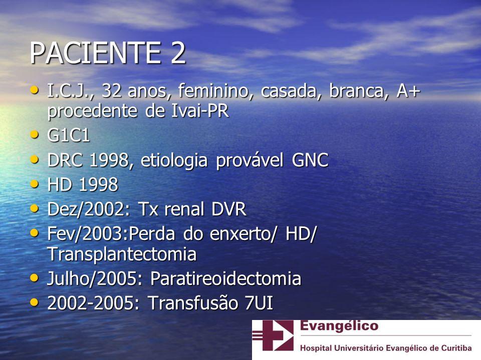 PACIENTE 2 I.C.J., 32 anos, feminino, casada, branca, A+ procedente de Ivai-PR. G1C1. DRC 1998, etiologia provável GNC.
