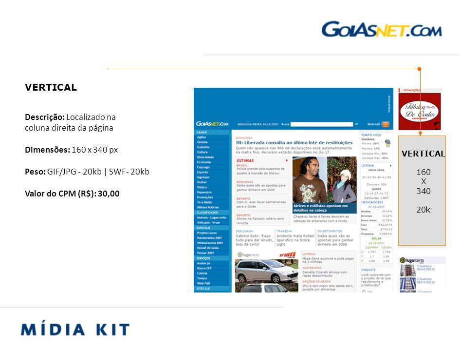 Descrição: Localizado na coluna direita da página Dimensões: 160 x 340 px Peso: GIF/JPG - 20kb | SWF- 20kb Valor do CPM (R$): 30,00
