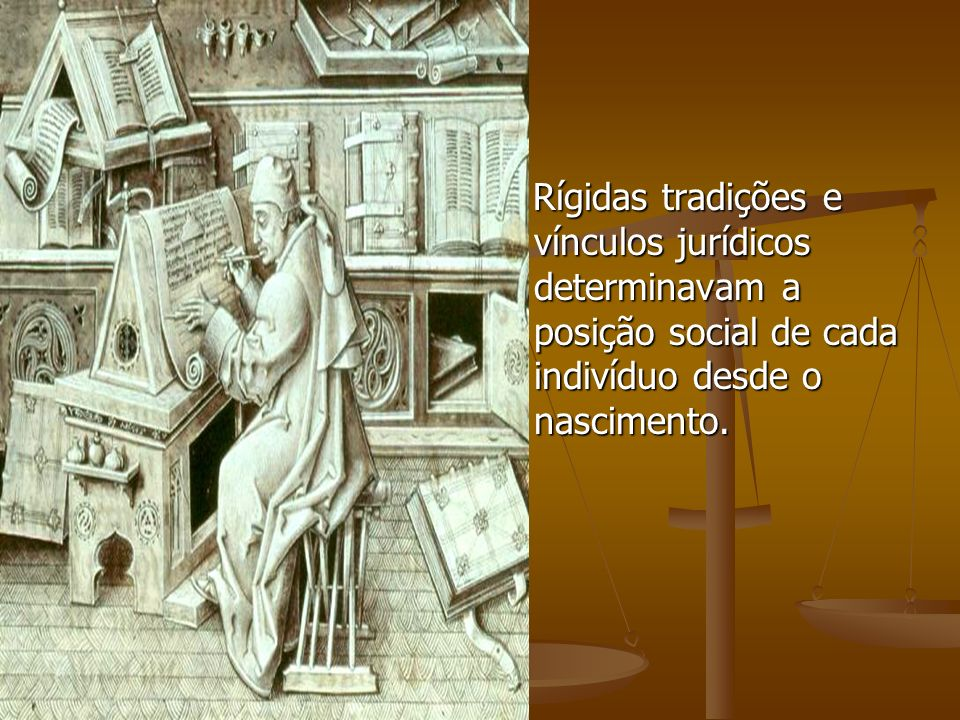 Rígidas tradições e vínculos jurídicos determinavam a posição social de cada indivíduo desde o nascimento.