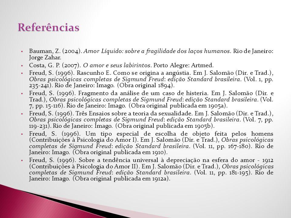 Referências Bauman, Z. (2004). Amor Líquido: sobre a fragilidade dos laços humanos. Rio de Janeiro: Jorge Zahar.