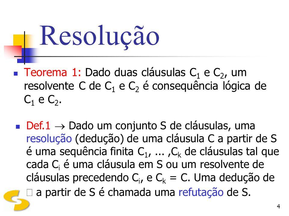 ResoluçãoTeorema 1: Dado duas cláusulas C1 e C2, um resolvente C de C1 e C2 é consequência lógica de C1 e C2.