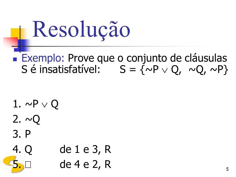 ResoluçãoExemplo: Prove que o conjunto de cláusulas S é insatisfatível: S = {~P  Q, ~Q, ~P} 1. ~P  Q.