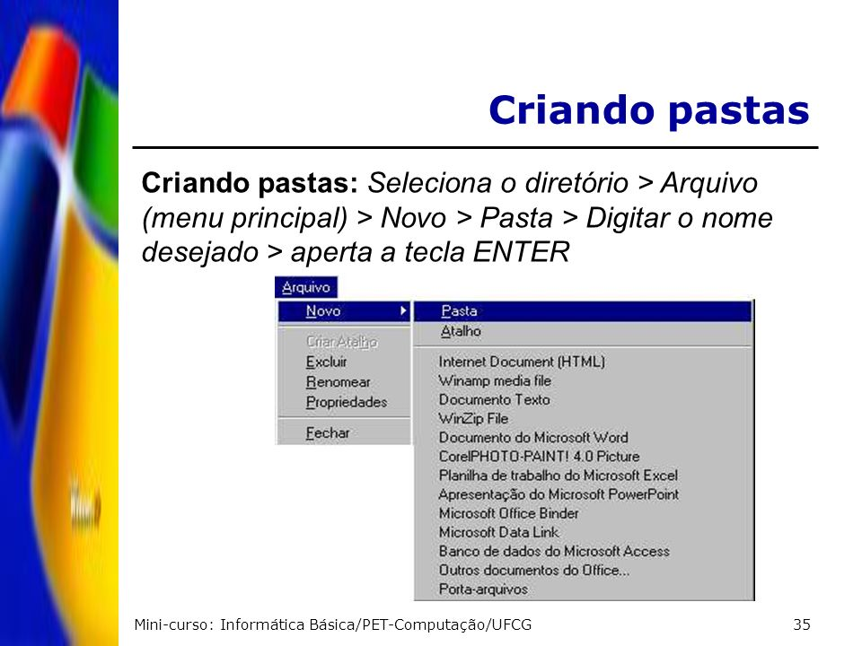 Criando pastas Criando pastas: Seleciona o diretório > Arquivo (menu principal) > Novo > Pasta > Digitar o nome desejado > aperta a tecla ENTER.
