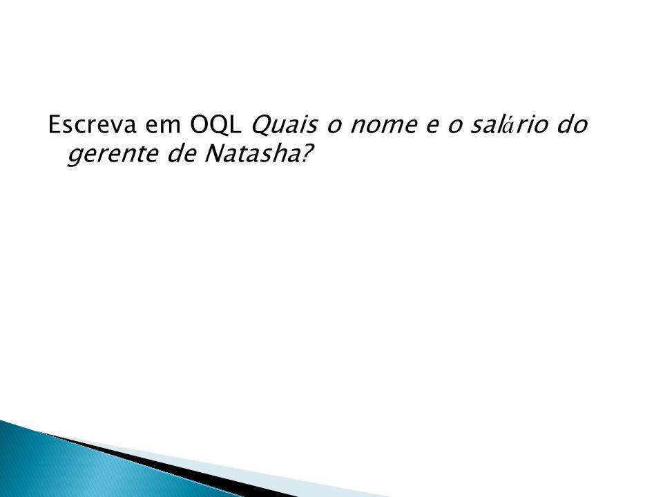 Escreva em OQL Quais o nome e o salário do gerente de Natasha