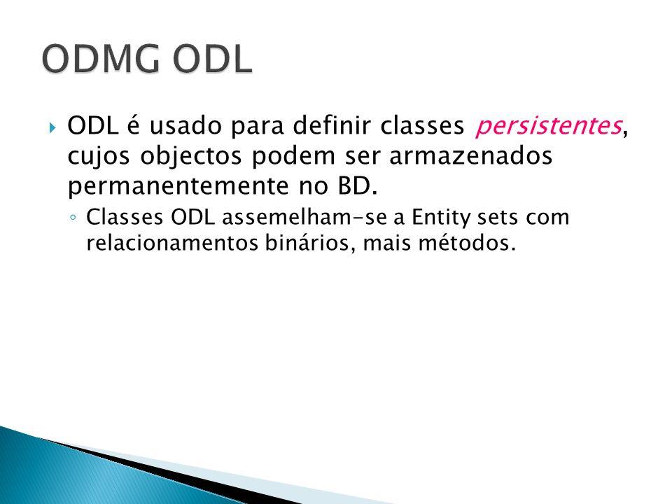 ODMG ODL ODL é usado para definir classes persistentes, cujos objectos podem ser armazenados permanentemente no BD.