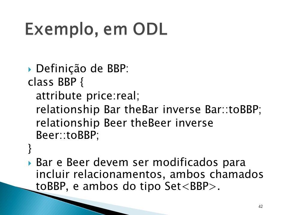 Exemplo, em ODL Definição de BBP: class BBP { attribute price:real;