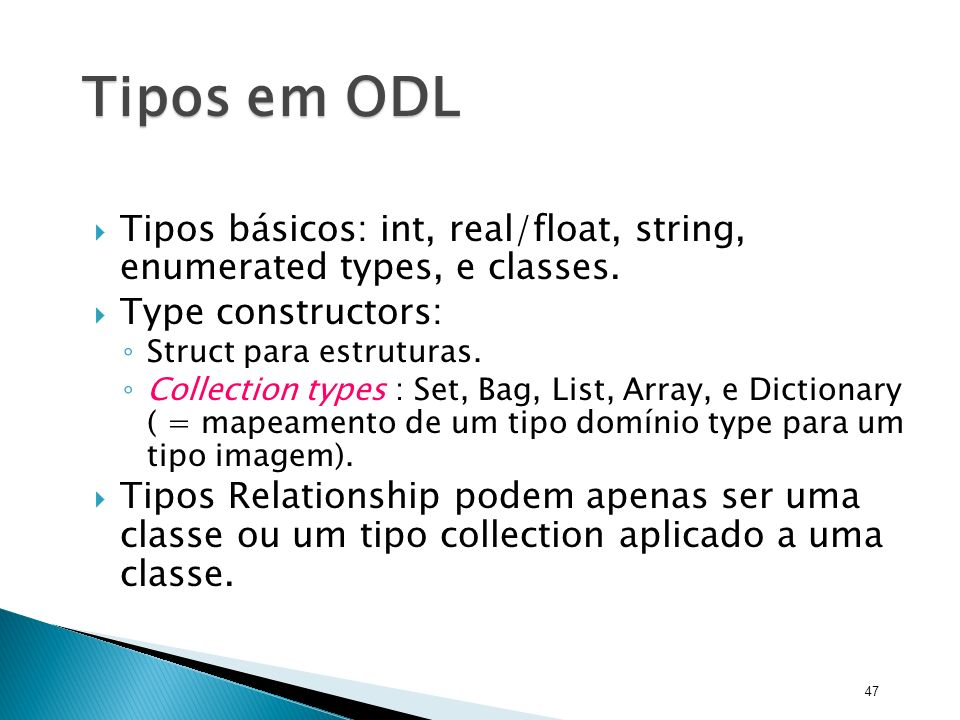 Tipos em ODL Tipos básicos: int, real/float, string, enumerated types, e classes. Type constructors: