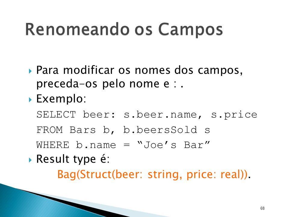 Renomeando os Campos Para modificar os nomes dos campos, preceda-os pelo nome e : . Exemplo: SELECT beer: s.beer.name, s.price.