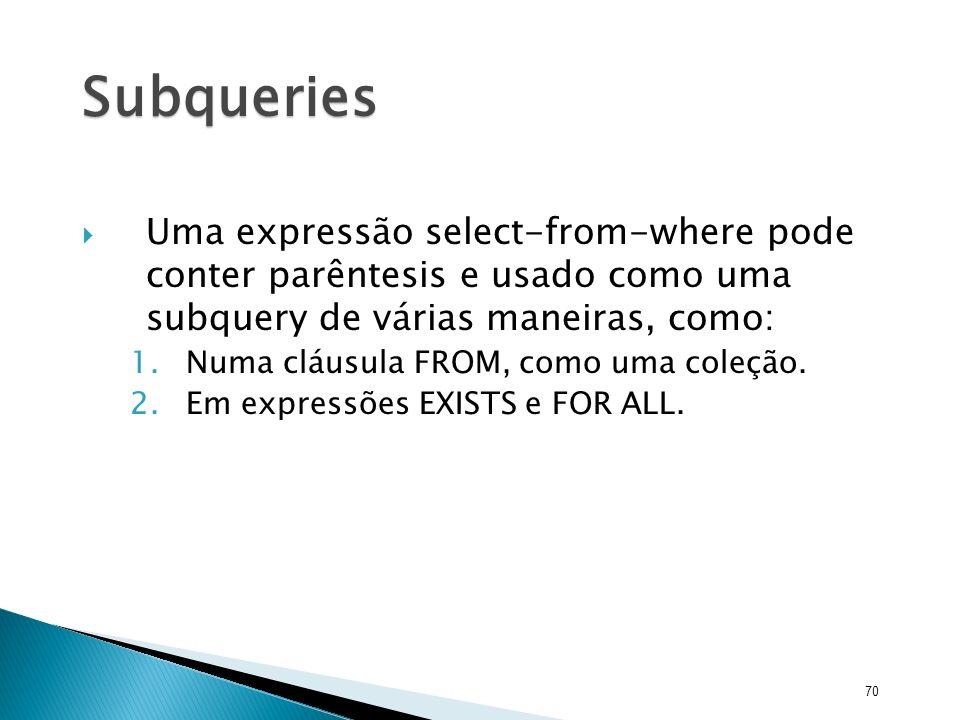 Subqueries Uma expressão select-from-where pode conter parêntesis e usado como uma subquery de várias maneiras, como: