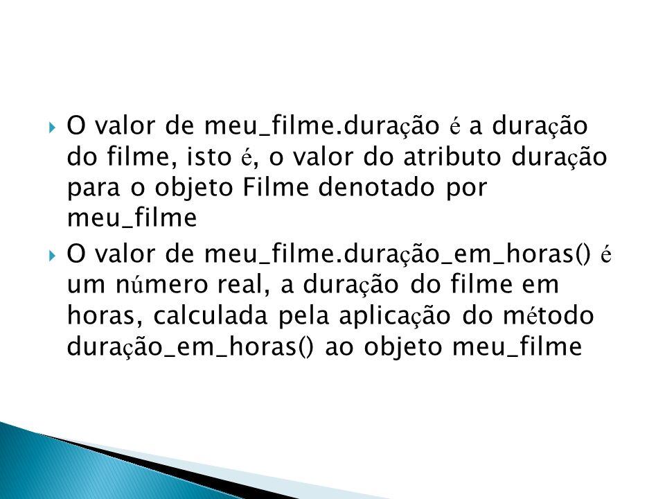 O valor de meu_filme.duração é a duração do filme, isto é, o valor do atributo duração para o objeto Filme denotado por meu_filme