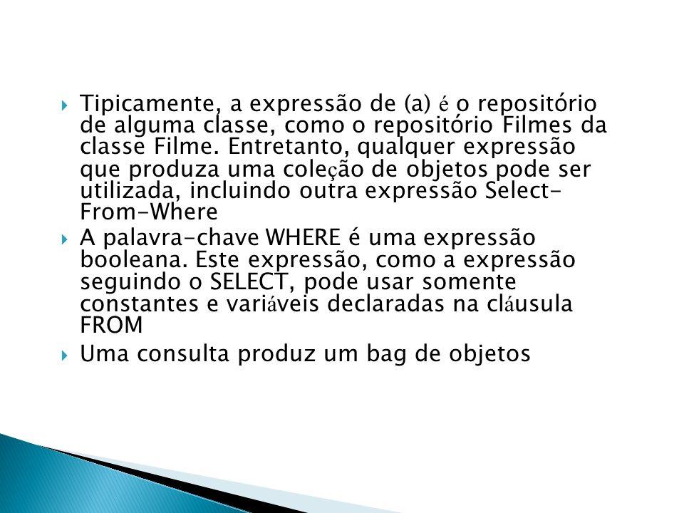 Tipicamente, a expressão de (a) é o repositório de alguma classe, como o repositório Filmes da classe Filme. Entretanto, qualquer expressão que produza uma coleção de objetos pode ser utilizada, incluindo outra expressão Select- From-Where