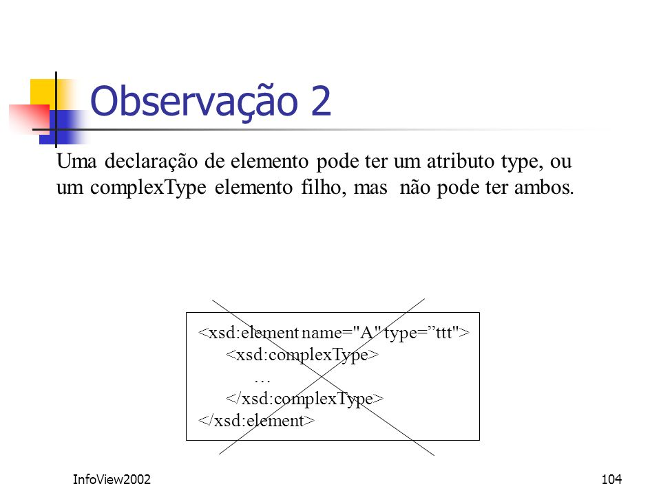 Observação 2Uma declaração de elemento pode ter um atributo type, ou um complexType elemento filho, mas não pode ter ambos.