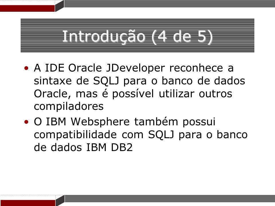 Introdução (4 de 5)A IDE Oracle JDeveloper reconhece a sintaxe de SQLJ para o banco de dados Oracle, mas é possível utilizar outros compiladores.