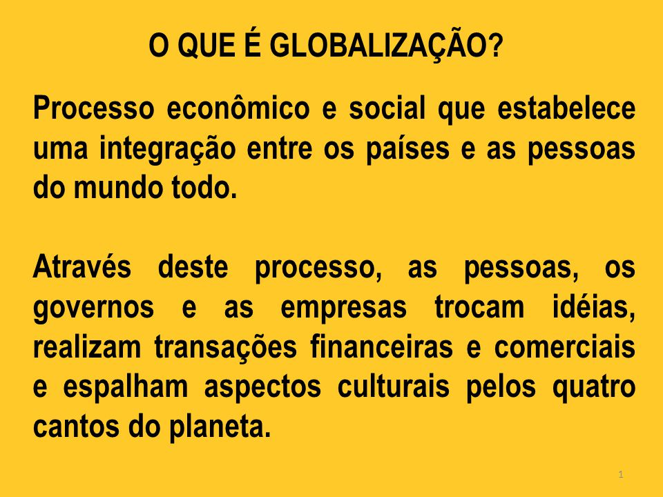 O QUE É GLOBALIZAÇÃO Processo econômico e social que estabelece uma integração entre os países e as pessoas do mundo todo.