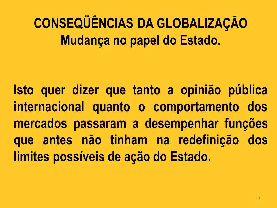 CONSEQÜÊNCIAS DA GLOBALIZAÇÃO Mudança no papel do Estado.