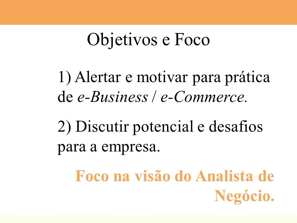 Objetivos e Foco 1) Alertar e motivar para prática de e-Business / e-Commerce. 2) Discutir potencial e desafios para a empresa.