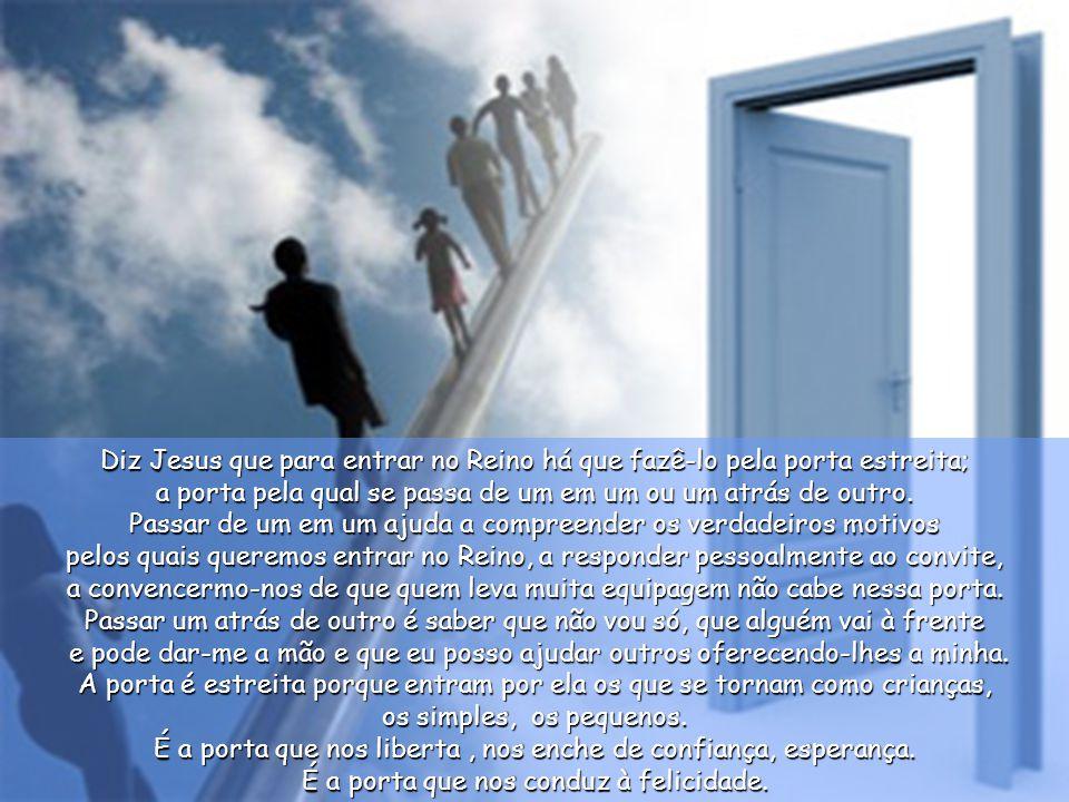 Diz Jesus que para entrar no Reino há que fazê-lo pela porta estreita; a porta pela qual se passa de um em um ou um atrás de outro.