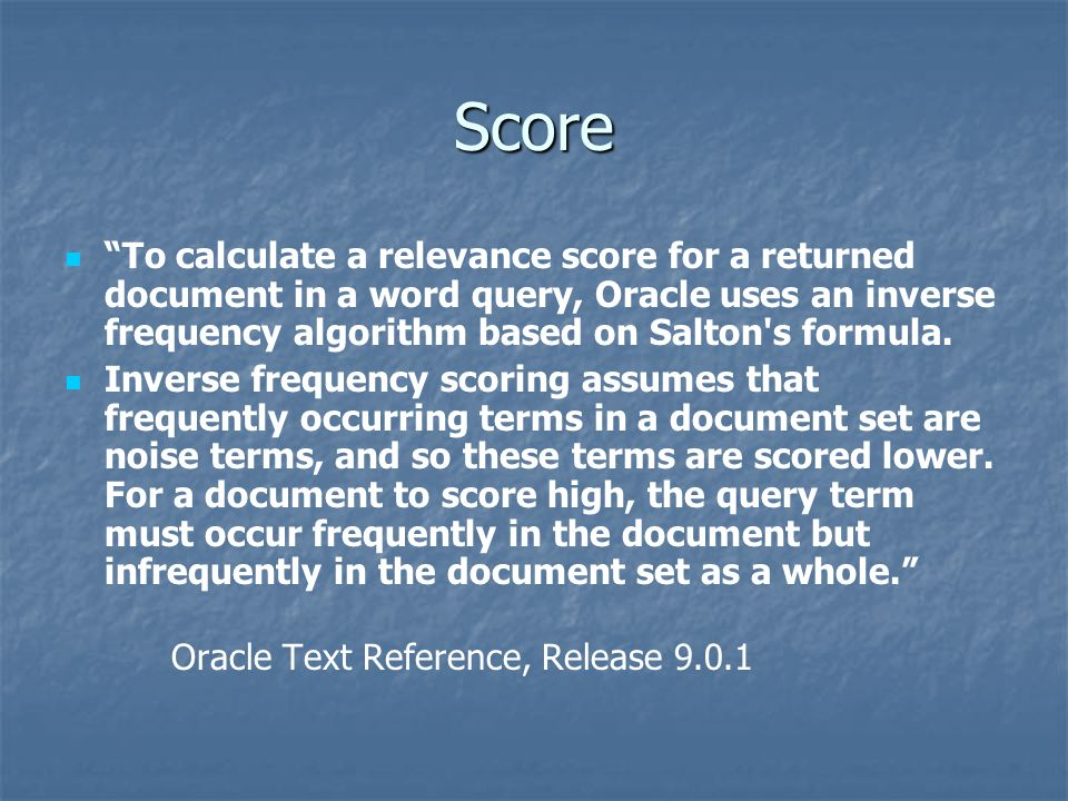 Score To calculate a relevance score for a returned document in a word query, Oracle uses an inverse frequency algorithm based on Salton s formula.