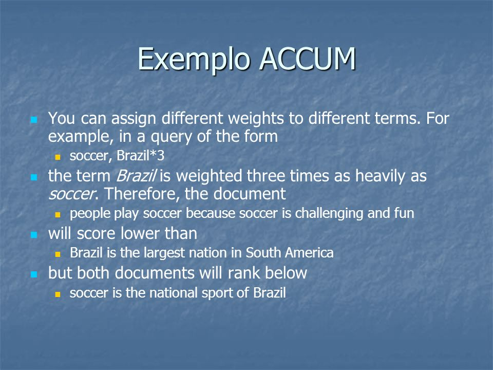 Exemplo ACCUMYou can assign different weights to different terms. For example, in a query of the form.