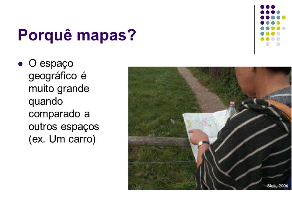 Porquê mapas O espaço geográfico é muito grande quando comparado a outros espaços (ex. Um carro)
