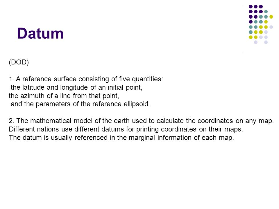Datum (DOD) 1. A reference surface consisting of five quantities: