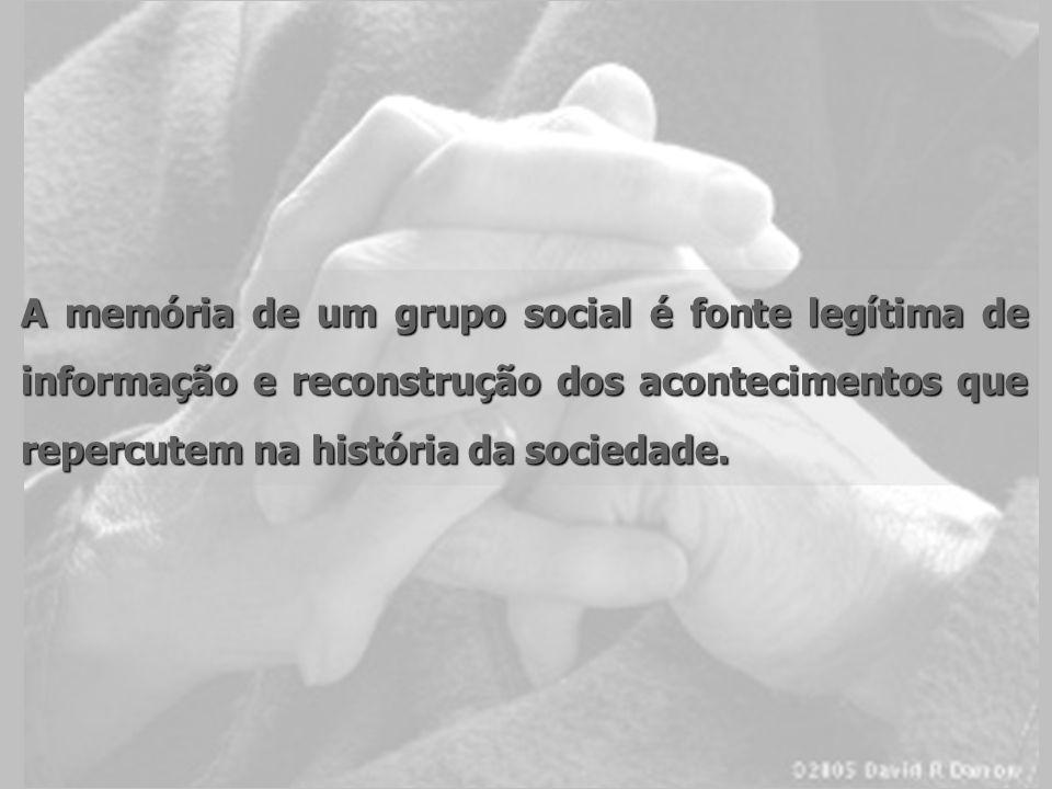 A memória de um grupo social é fonte legítima de informação e reconstrução dos acontecimentos que repercutem na história da sociedade.