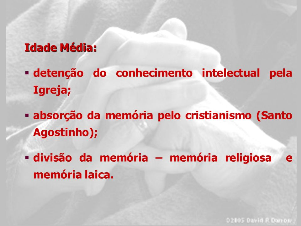 Idade Média: detenção do conhecimento intelectual pela Igreja; absorção da memória pelo cristianismo (Santo Agostinho);