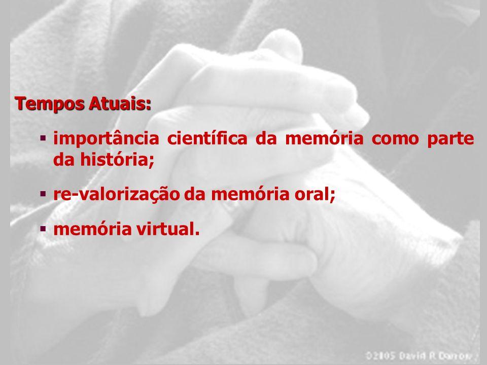 Tempos Atuais: importância científica da memória como parte da história; re-valorização da memória oral;