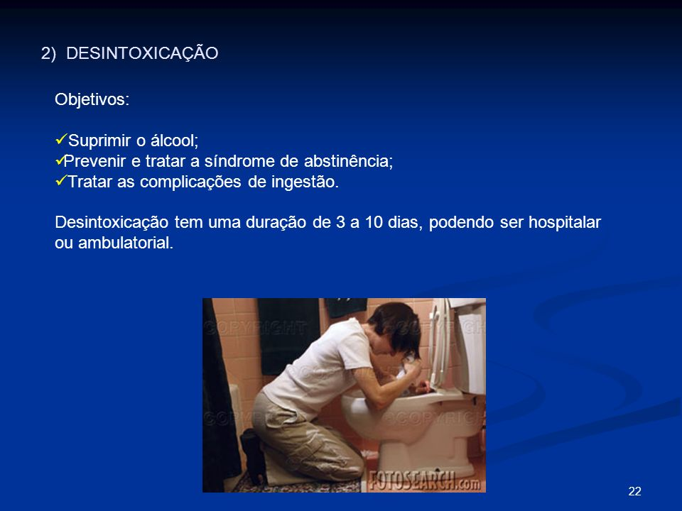2) DESINTOXICAÇÃO Objetivos: Suprimir o álcool; Prevenir e tratar a síndrome de abstinência; Tratar as complicações de ingestão.