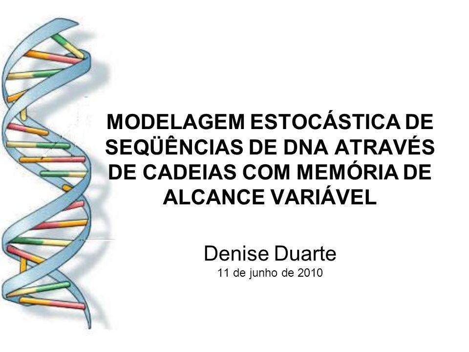 MODELAGEM ESTOCÁSTICA DE SEQÜÊNCIAS DE DNA ATRAVÉS DE CADEIAS COM MEMÓRIA DE ALCANCE VARIÁVEL Denise Duarte 11 de junho de 2010