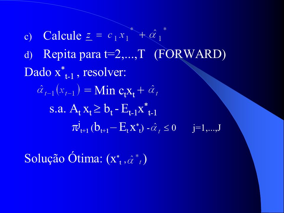 Calcule Repita para t=2,...,T (FORWARD) Dado x*t-1 , resolver: = Min ctxt + s.a. At xt  bt - Et-1x*t-1.