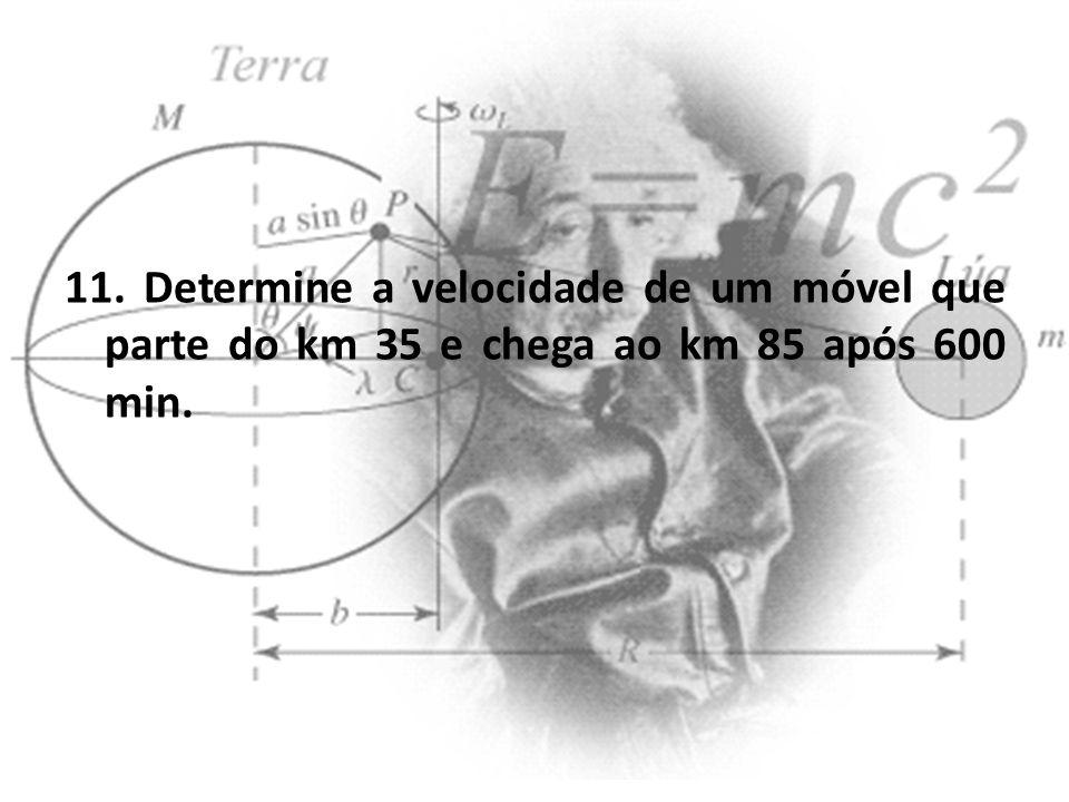 11. Determine a velocidade de um móvel que parte do km 35 e chega ao km 85 após 600 min.