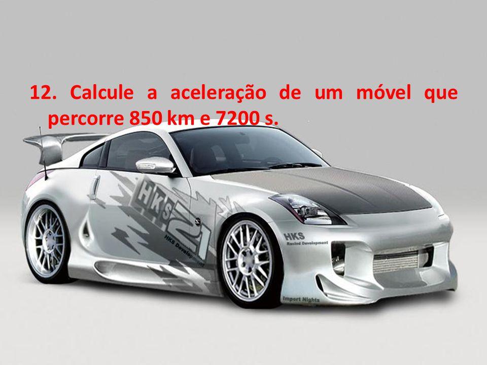 12. Calcule a aceleração de um móvel que percorre 850 km e 7200 s.