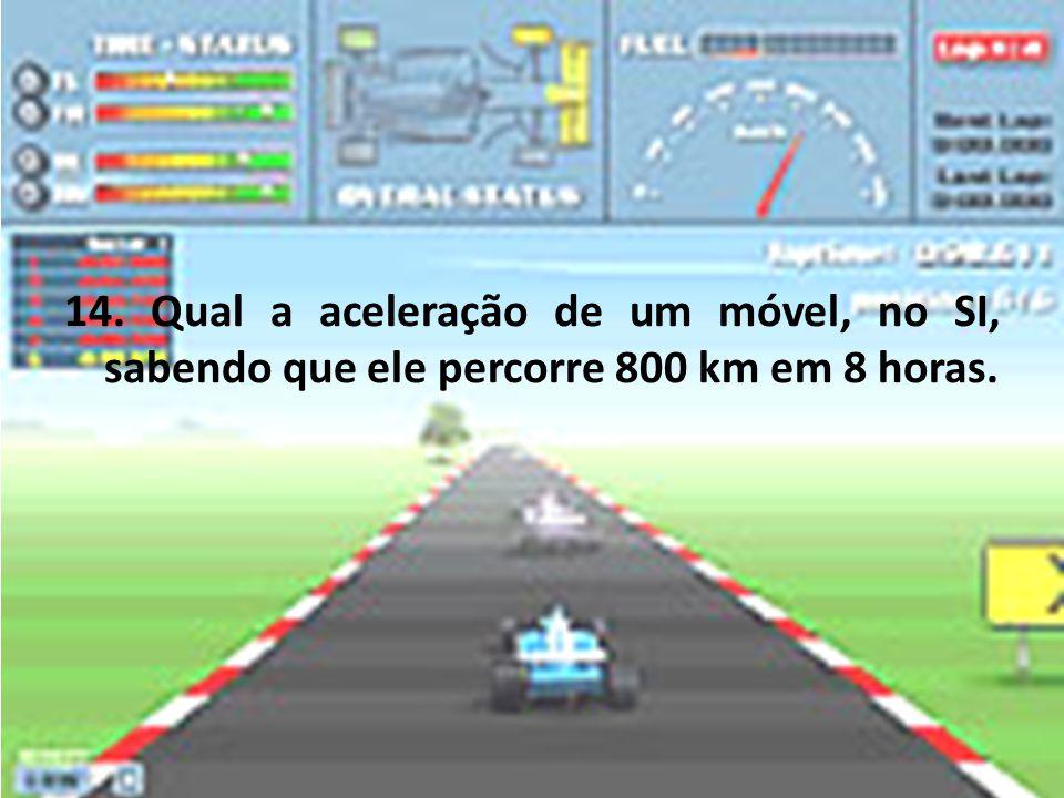 14. Qual a aceleração de um móvel, no SI, sabendo que ele percorre 800 km em 8 horas.