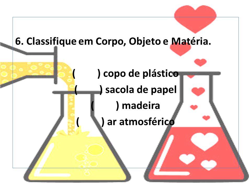 6. Classifique em Corpo, Objeto e Matéria