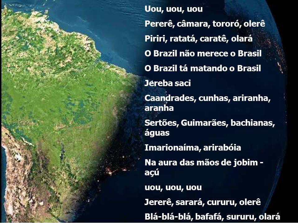 Uou, uou, uou Pererê, câmara, tororó, olerê. Piriri, ratatá, caratê, olará. O Brazil não merece o Brasil.