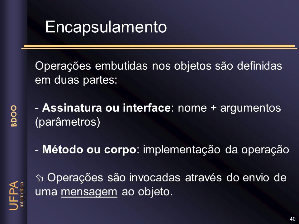 Encapsulamento Operações embutidas nos objetos são definidas em duas partes: - Assinatura ou interface: nome + argumentos (parâmetros)