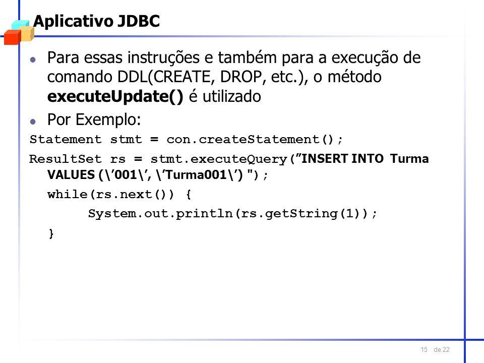 Aplicativo JDBC Para essas instruções e também para a execução de comando DDL(CREATE, DROP, etc.), o método executeUpdate() é utilizado.