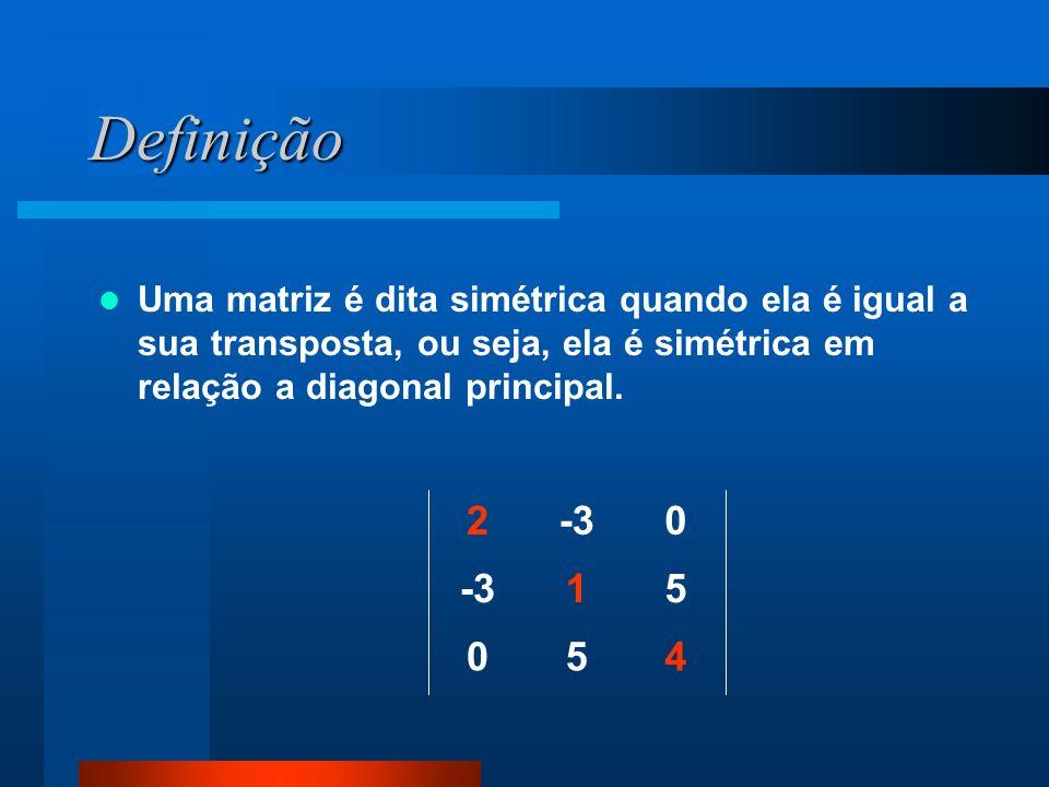 Definição Uma matriz é dita simétrica quando ela é igual a sua transposta, ou seja, ela é simétrica em relação a diagonal principal.